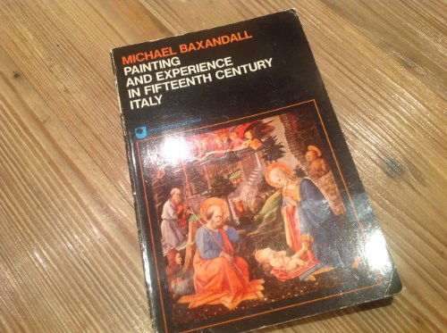 Painting and Experience in Fifteenth Century Italy: A Primer in the Social History of Pictorial Style by Michael Baxandall