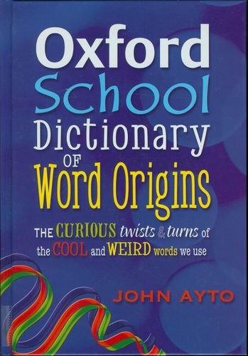 Oxford School Dictionary of Word Origins: The Curious Twists and Turns of the Cool and Weird Words We Use: 2009 by John Ayto