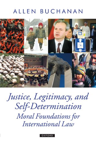 Justice, Legitimacy, and Self-Determination: Moral Foundations for International Law by Allen Buchanan