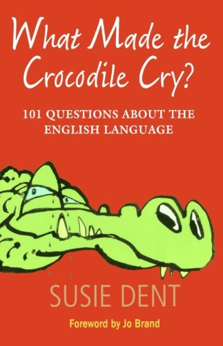 What Made the Crocodile Cry?: 101 Questions About the English Language by Susie Dent