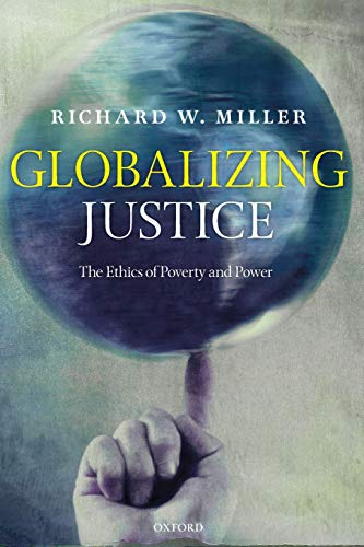 Globalizing Justice: The Ethics of Poverty and Power by Richard W. Miller