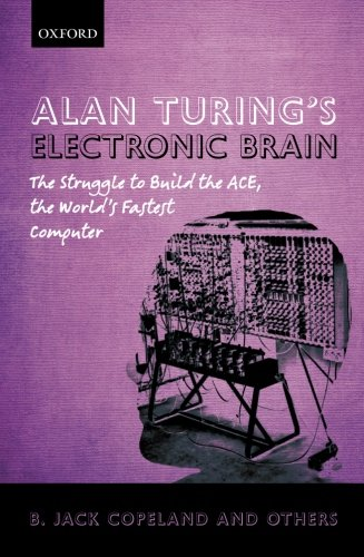 Alan Turing's Electronic Brain: The Struggle to Build the ACE, the World's Fastest Computer by B. J. Copeland