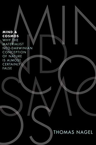 Mind and Cosmos: Why the Materialist Neo-Darwinian Conception of Nature is Almost Certainly False by Thomas Nagel