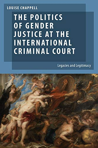 The Politics of Gender Justice at the International Criminal Court: Legacies and Legitimacy by Louise Chappell