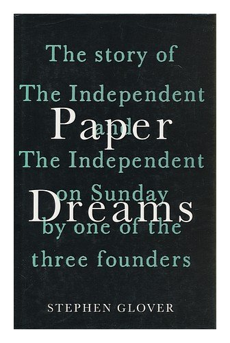 """Paper Dreams: Story of the """"Independent"""" and the """"Independent on Sunday"""" by One of the Founding Fathers by Stephen Glover"""