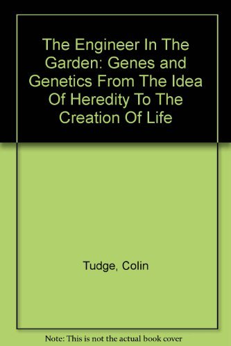The Engineer in the Garden, Genes and Genetics: From the Idea of Heredity to the Creation of Life by Colin Tudge