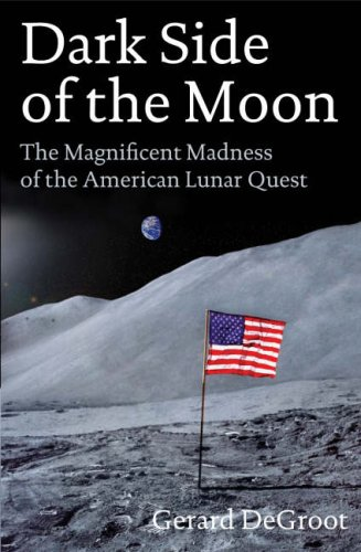 Dark Side of the Moon: The Magnificent Madness of the American Lunar Quest by Gerard DeGroot