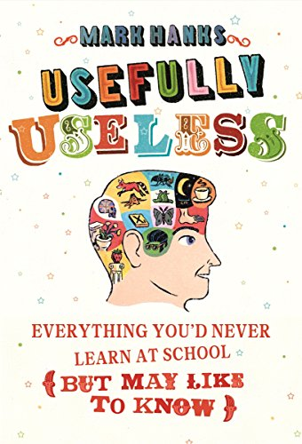 Usefully Useless: Everything You'd Never Learn at School (But May Like to Know) by Mark Hanks