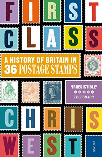 First Class: A History of Britain in 36 Postage Stamps by Christopher West