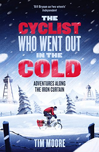 The Cyclist Who Went Out in the Cold: Adventures Along the Iron Curtain Trail by Tim Moore