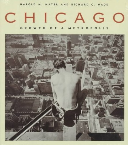 Chicago: Growth of a Metropolis by Harold M. Mayer