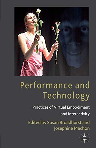 Performance and Technology: Practices of Virtual Embodiment and Interactivity: 2006 by Susan Broadhurst