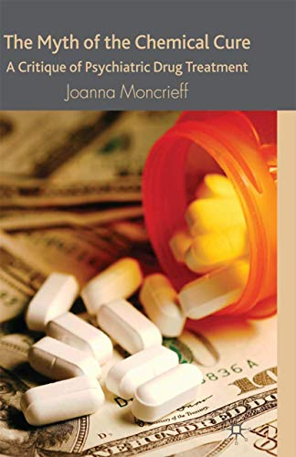 The Myth of the Chemical Cure: A Critique of Psychiatric Drug Treatment by Joanna Moncrieff