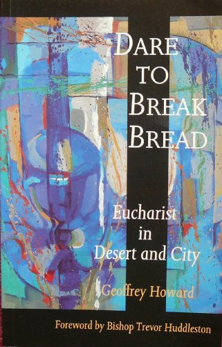 Dare to Break Bread: Eucharist in Desert and City by Geoffrey Howard