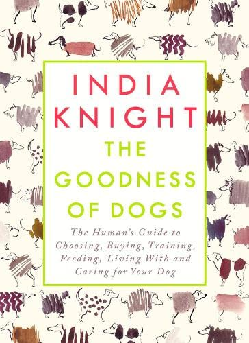 The Goodness of Dogs: The Human's Guide to Choosing, Buying, Training, Feeding, Living with and Caring for Your Dog by India Knight