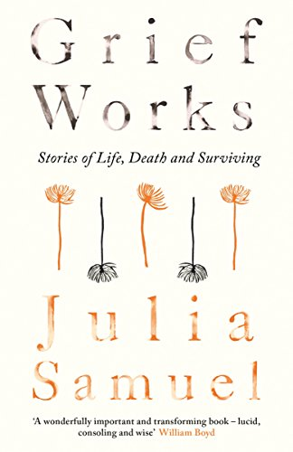 Grief Works: Stories of Life, Death and Surviving by Julia Samuel