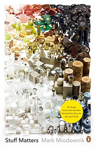 Stuff Matters: The Strange Stories of the Marvellous Materials that Shape Our Man-made World by Mark A. Miodownik