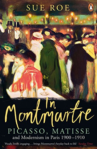 In Montmartre: Picasso, Matisse and Modernism in Paris, 1900-1910 by Sue Roe