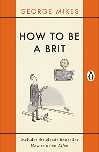 How to be a Brit: The Classic Bestselling Guide by George Mikes
