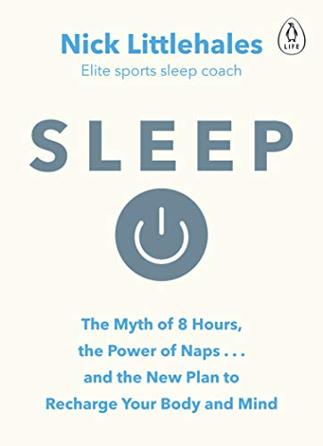 Sleep: The Myth of 8 Hours, the Power of Naps... and the New Plan to Recharge Your Body and Mind by Nick Littlehales