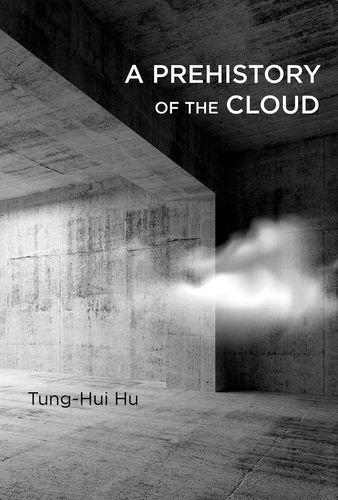A Prehistory of the Cloud by Tung-Hui Hu