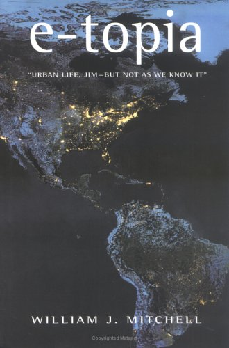 E-topia: Urban Life, Jim - But Not as We Know it by William J. Mitchell