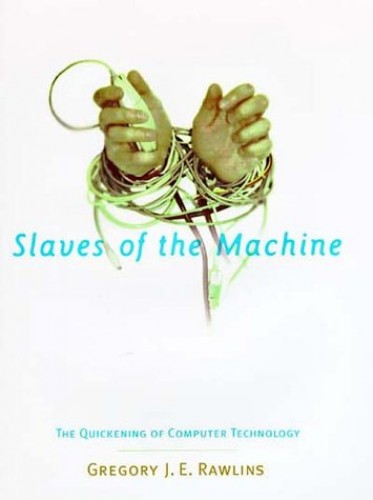 Slaves of the Machine: Quickening of Computer Technology by Gregory J. E. Rawlins