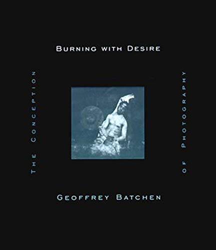 Burning with Desire: The Conception of Photography by Geoffrey Batchen