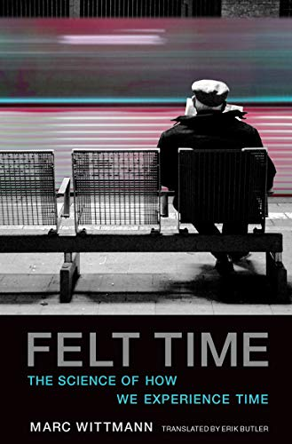 Felt Time: The Science of How We Experience Time by Marc Wittmann (Institute for Frontier Areas of Psychology and Mental Health)