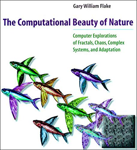 The Computational Beauty of Nature: Computer Explorations of Fractals, Chaos, Complex Systems and Adaptation by Gary William Flake