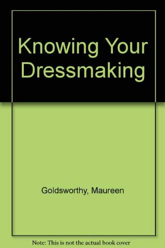 Knowing Your Dressmaking by Maureen Goldsworthy