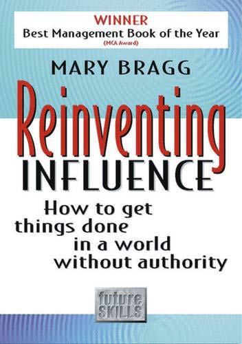 Reinventing Influence: How to Get Things Done in a World Without Authority by Mary Bragg