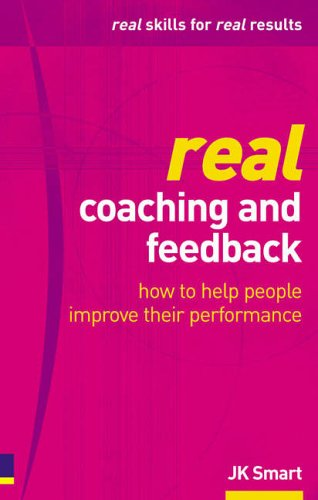 Real Coaching and Feedback: how to help people improve their performance by J. K. Smart