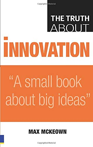 Truth About Innovation: A Small Book About Big Ideas by Max McKeown