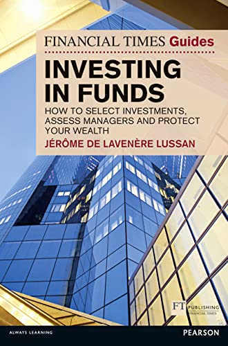 Financial Times Guide to Investing in Funds: How to Select Investments, Assess Managers and Protect Your Wealth by Jerome De Lavenere Lussan
