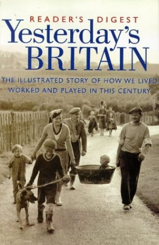 Yesterday's Britain: The Illustrated Story of How We Lived, Worked and Played in this Century by Reader's Digest