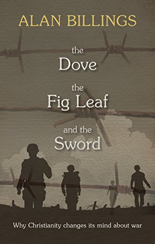The Dove, the Fig Leaf and the Sword: Why Christianity Changes its Mind About War by Alan Billings
