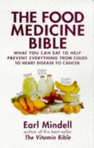 The Food Medicine Bible: What You Can Eat to Help Prevent Everything from Colds to Heart Disease to Cancer by Earl Mindell