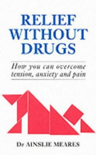 Relief without Drugs: How You Can Overcome Tension, Anxiety and Pain by Ainslie Meares