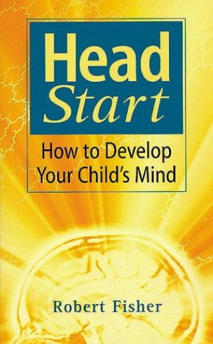 Head Start: How To Develop Your Child's Mind by Robert Fisher