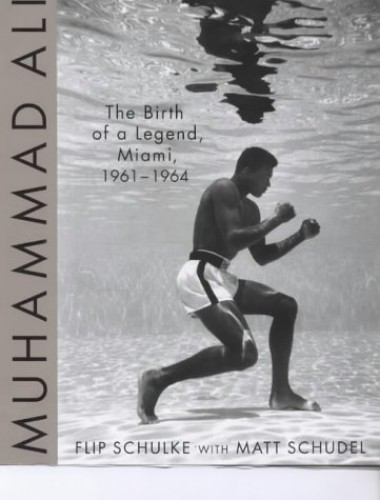 Muhammad Ali: the Birth of a Legend, Miami, 1961-1964 by Flip Schulke