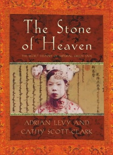 The Stone of Heaven: The Secret History of Imperial Green Jade by Adrian Levy