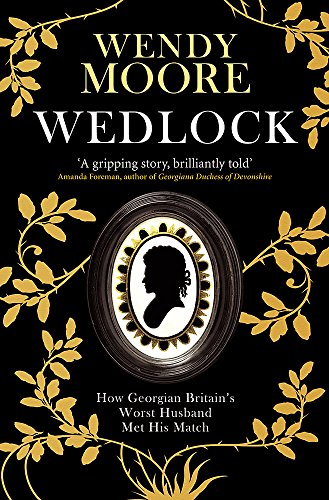 Wedlock: How Georgian Britain's Worst Husband Met His Match by Wendy Moore