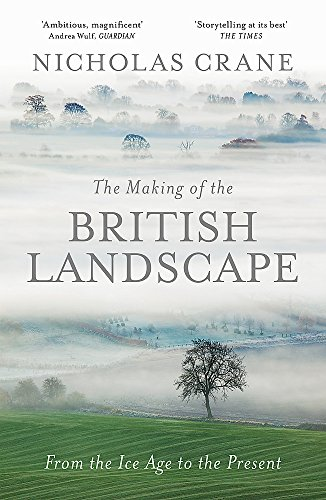 The Making of the British Landscape: From the Ice Age to the Present by Nicholas Crane