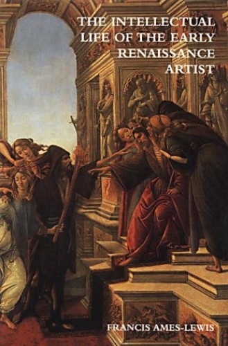 The Intellectual Life of the Early Renaissance Artist by Francis Ames-Lewis