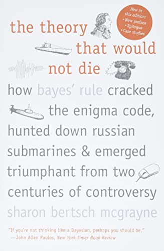 The Theory That Would Not Die: How Bayes' Rule Cracked the Enigma Code, Hunted Down Russian Submarines, and Emerged Triumphant from Two Centuries of Controversy by Sharon Bertsch McGrayne
