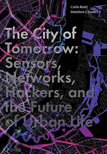 The City of Tomorrow: Sensors, Networks, Hackers, and the Future of Urban Life by Carlo Ratti