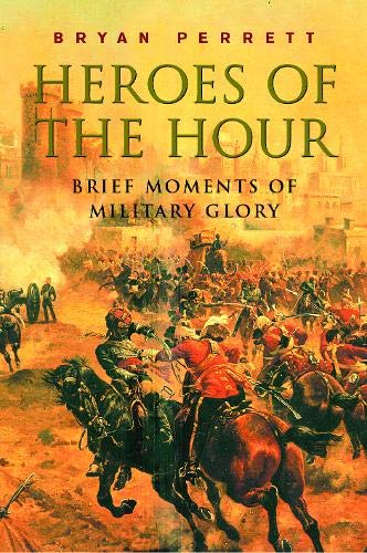 Heroes of the Hour: Brief Moments of Military Glory by Bryan Perrett