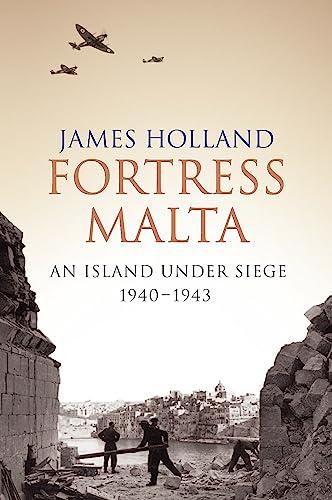 Fortress Malta: An Island Under Siege, 1940-1943 by James Holland