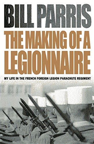 The Making of a Legionnaire: My Life in the French Foreign Legion Parachute Regiment by Bill Parris